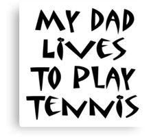 My Dad Lives To Play Tennis Canvas Print