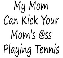 My Mom Can Kick Your Mom's Ass Playing Tennis by supernova23