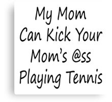 My Mom Can Kick Your Mom's Ass Playing Tennis Canvas Print