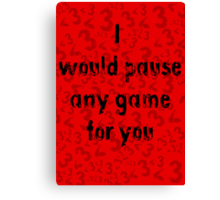 I would pause any game for you Canvas Print
