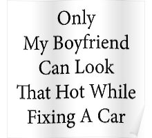 Only My Boyfriend Can Look That Hot While Fixing A Car  Poster