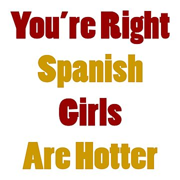 You're Right Spanish Girls Are Hotter by supernova23
