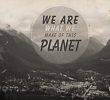 We Are What We Make Of This Planet by ea-photos