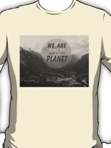 We Are What We Make Of This Planet T-Shirt