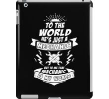 To The World He is Just a Mechanic But To Me That Mechanic Is My World iPad Case/Skin