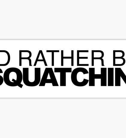 I'd rather be Squatchin' Sticker