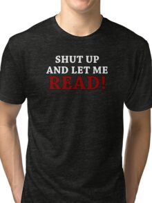 Shut Up and Let me Read Tri-blend T-Shirt
