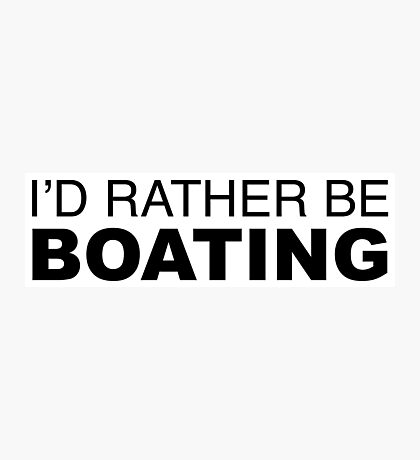 I'd rather be BOATING Photographic Print