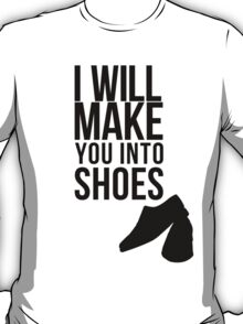 I will make you into shoes. T-Shirt