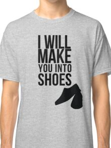 I will make you into shoes. Classic T-Shirt