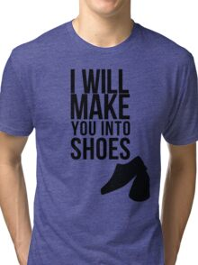 I will make you into shoes. Tri-blend T-Shirt