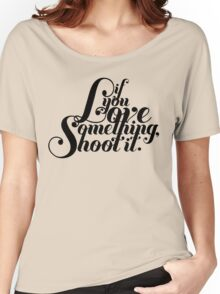 If You Love Something, Shoot It Women's Relaxed Fit T-Shirt