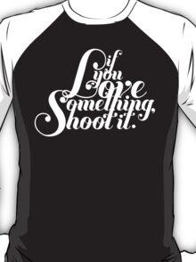 If You Love Something, Shoot It T-Shirt
