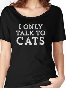 I Only Talk to Cats // Funny Hipster Sarcastic Gift Women's Relaxed Fit T-Shirt