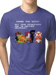 Sorry Guys. Your princesses are in another Universe. Tri-blend T-Shirt