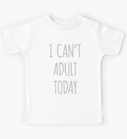 I Can't Adult Today Kids Tee