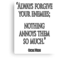 "FORGIVE, ENEMY, ""Always forgive your enemies; nothing annoys them so much."" Oscar Wilde Canvas Print"