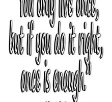 LIFE, MAE WEST, 'You only live once, but if you do it right, once is enough.' by TOM HILL - Designer