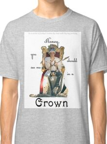 Honey, you should see me in a crown..[1] Classic T-Shirt