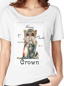 Honey, you should see me in a crown..[1] Women's Relaxed Fit T-Shirt