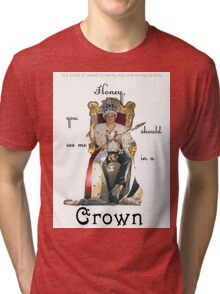 Honey, you should see me in a crown..[1] Tri-blend T-Shirt