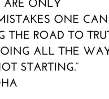 """THERE ARE ONLY  TWO MISTAKES ONE CAN MAKE  ALONG THE ROAD TO TRUTH;  NOT GOING ALL THE WAY,  AND NOT STARTING.""  – BUDDHA Sticker"