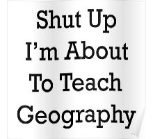 Shut Up I'm About To Teach Geography Poster