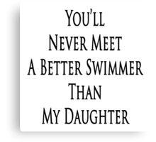 You'll Never Meet A Better Swimmer Than My Daughter Canvas Print