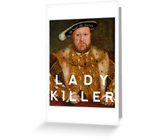 Henry the VIII- Lady Killer Greeting Card