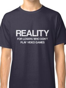 Reality - For Losers Who Don't Play Video Games Classic T-Shirt