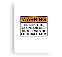 WARNING: SUBJECT TO SPONTANEOUS OUTBURSTS OF FOOTBALL TALK Canvas Print