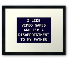 I LIKE VIDEO GAMES AND I'M A DISAPPOINTMENT TO MY FATHER Framed Print