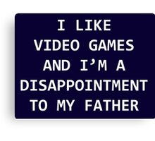 I LIKE VIDEO GAMES AND I'M A DISAPPOINTMENT TO MY FATHER Canvas Print