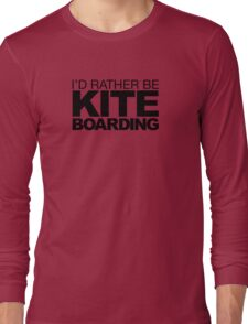 I'd rather be Kite Boarding Long Sleeve T-Shirt