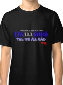ITS ALL GOOD til its all bad ( everything we do comes back) Classic T-Shirt