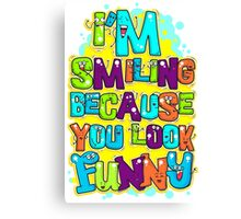 I'm Smiling Because You Look Funny Canvas Print