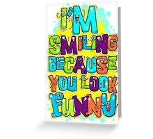 I'm Smiling Because You Look Funny Greeting Card