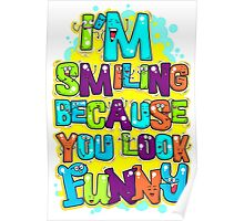 I'm Smiling Because You Look Funny Poster