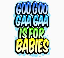 Goo Goo Gaga Is For Babies Unisex T-Shirt