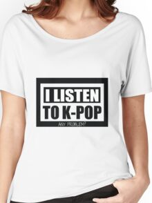 I Listen to K-Pop Any Problem?  Women's Relaxed Fit T-Shirt