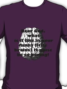 Dear God, what is it like in your funny little brains? It must be so boring! T-Shirt