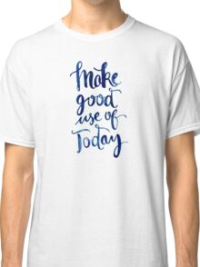 Make Good Use of Today Classic T-Shirt