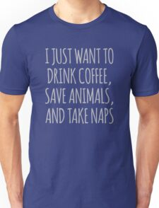 I Just Want To Drink Coffee, Save Animals And Take Naps Unisex T-Shirt