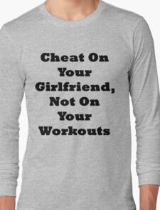 Cheat On Your Girlfriend Not On Your Workouts Long Sleeve T-Shirt