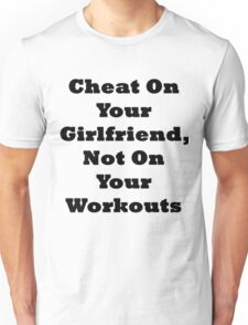 Cheat On Your Girlfriend Not On Your Workouts Unisex T-Shirt