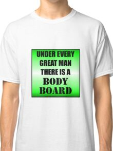 Under Every Great Man There Is A Bodyboard Classic T-Shirt