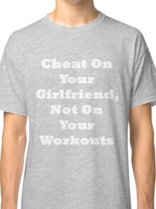 Cheat On Your Girlfriend Not On Your Workout Classic T-Shirt