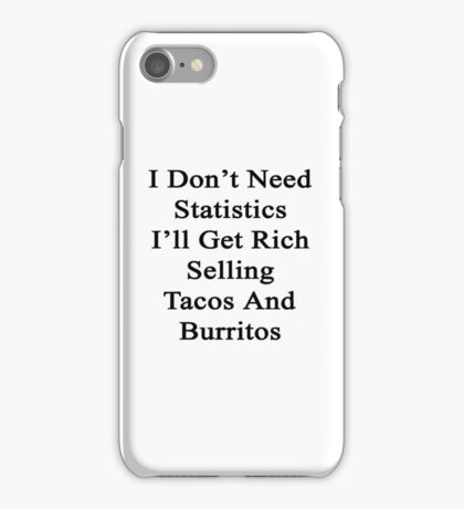 I Don't Need Statistics I'll Get Rich Selling Tacos And Burritos  iPhone Case/Skin