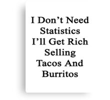 I Don't Need Statistics I'll Get Rich Selling Tacos And Burritos  Canvas Print
