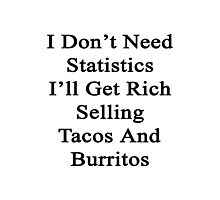 I Don't Need Statistics I'll Get Rich Selling Tacos And Burritos  Photographic Print